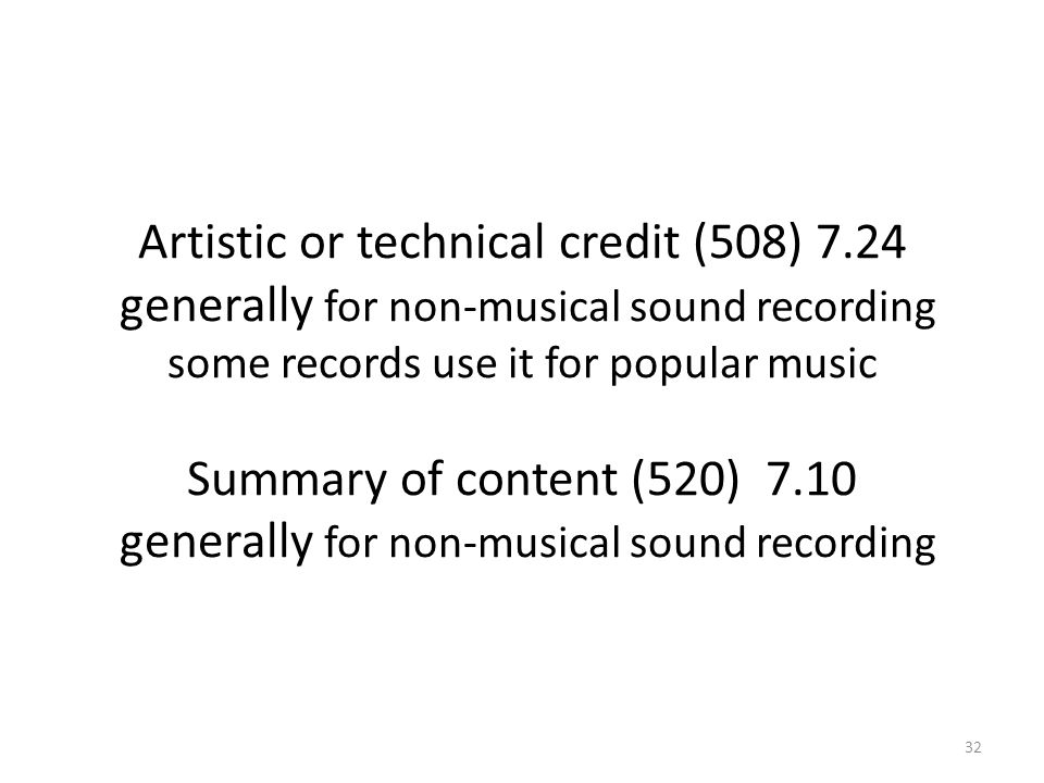 Artistic or technical credit (508) 7.24 generally for non-musical sound recording some records use it for popular music Summary of content (520) 7.10