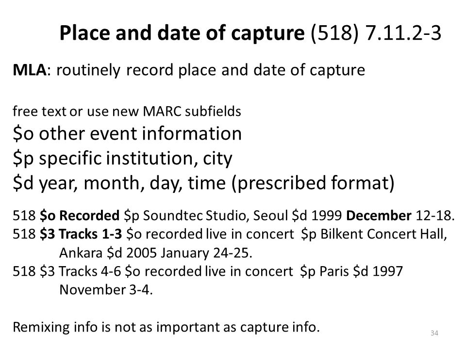 Place and date of capture (518) 7.11.2-3 MLA: routinely record place and date of capture free text or use new MARC subfields $o other event information $p specific institution, city $d year, month, day, time (prescribed format) 518 $o Recorded $p Soundtec Studio, Seoul $d 1999 December 12-18.