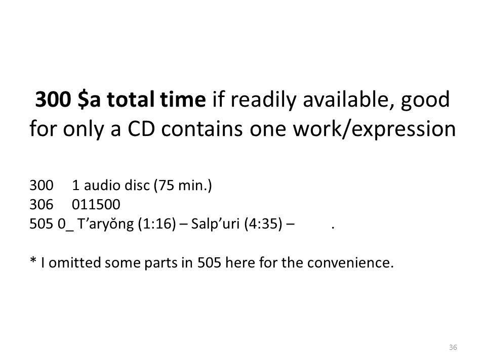 300 $a total time if readily available, good for only a CD contains one work/expression 300 1 audio disc (75 min.) 306 011500 505 0_ T'aryŏng (1:16) –