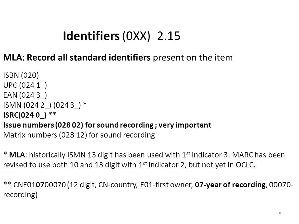 Identifiers (0XX) 2.15 MLA: Record all standard identifiers present on the item ISBN (020) UPC (024 1_) EAN (024 3_) ISMN (024 2_) (024 3_) * ISRC(024 0_) ** Issue numbers (028 02) for sound recording ; very important Matrix numbers (028 12) for sound recording * MLA: historically ISMN 13 digit has been used with 1 st indicator 3.