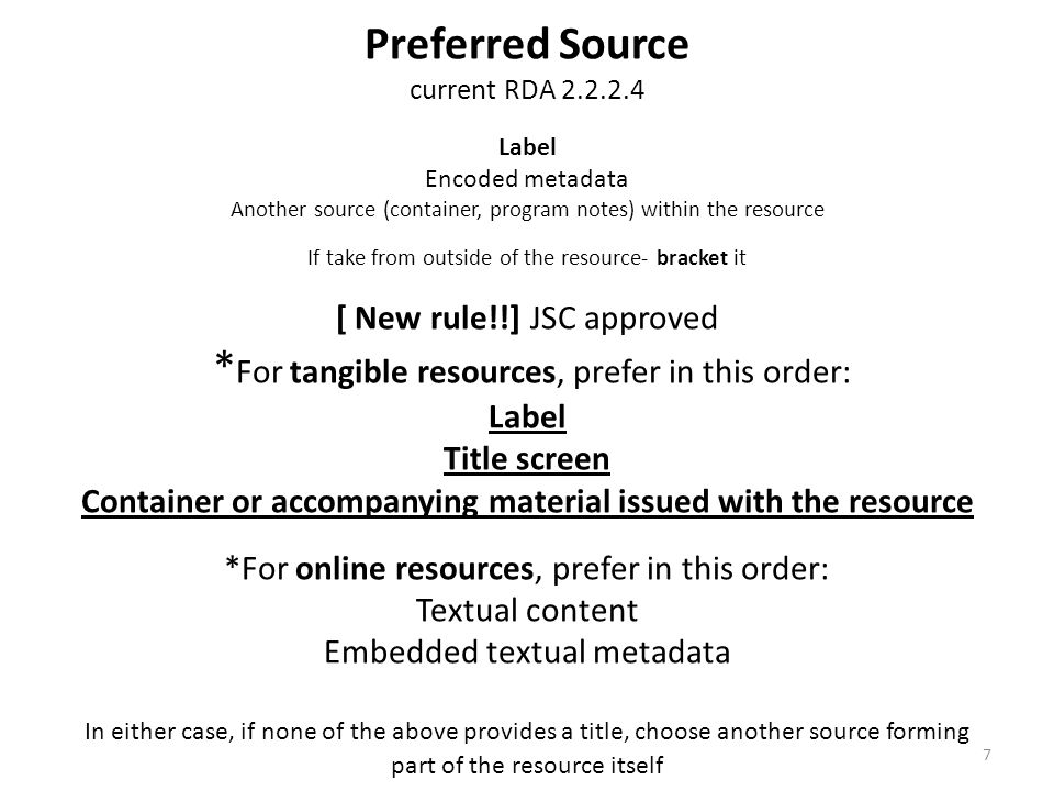 Preferred Source current RDA 2.2.2.4 Label Encoded metadata Another source (container, program notes) within the resource If take from outside of the resource- bracket it [ New rule!!] JSC approved * For tangible resources, prefer in this order: Label Title screen Container or accompanying material issued with the resource *For online resources, prefer in this order: Textual content Embedded textual metadata In either case, if none of the above provides a title, choose another source forming part of the resource itself 7