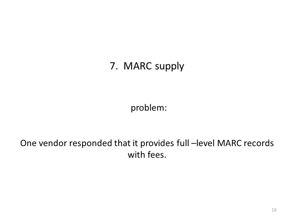 7. MARC supply problem: One vendor responded that it provides full –level MARC records with fees.