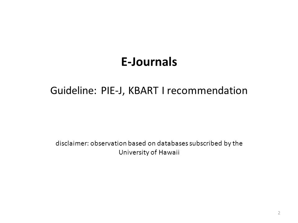 E-Journals Guideline: PIE-J, KBART I recommendation disclaimer: observation based on databases subscribed by the University of Hawaii 2