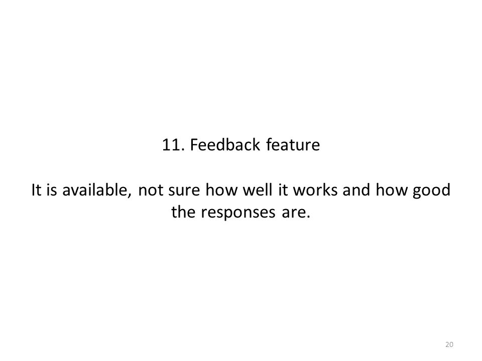 11. Feedback feature It is available, not sure how well it works and how good the responses are. 20