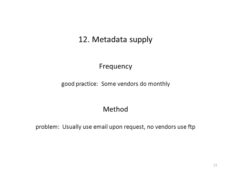 12. Metadata supply Frequency good practice: Some vendors do monthly Method problem: Usually use email upon request, no vendors use ftp 21