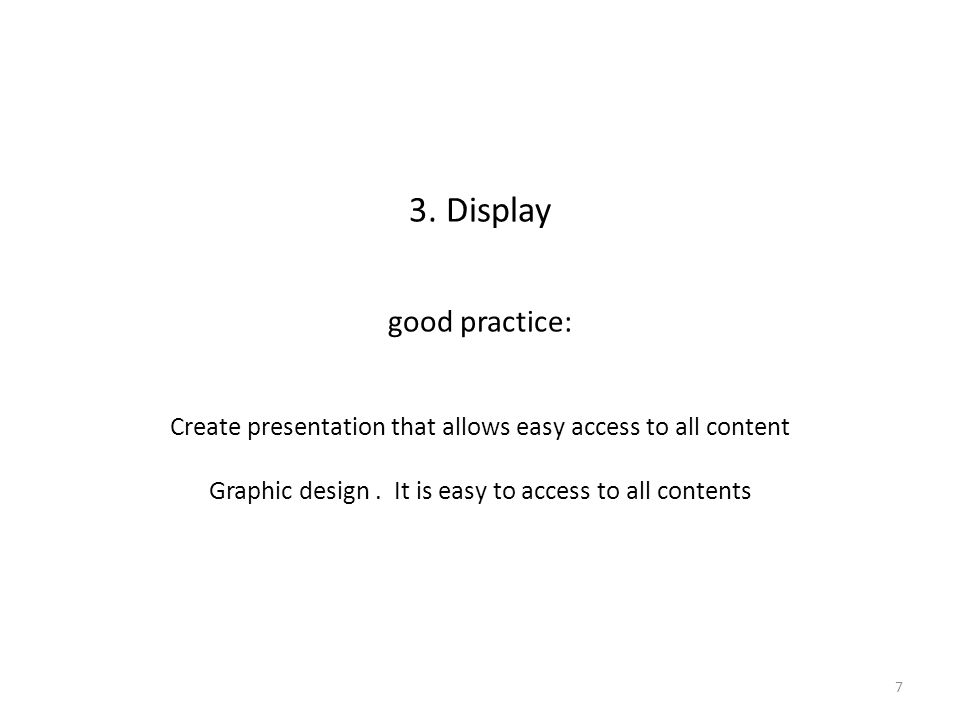 3. Display good practice: Create presentation that allows easy access to all content Graphic design. It is easy to access to all contents 7