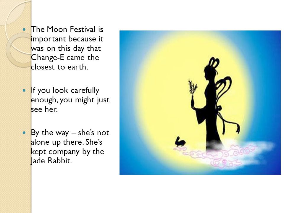 The Moon Festival is important because it was on this day that Change-E came the closest to earth.