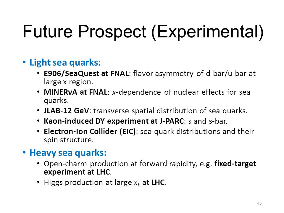 Future Prospect (Experimental) Light sea quarks: E906/SeaQuest at FNAL: flavor asymmetry of d-bar/u-bar at large x region. MINERνA at FNAL: x-dependen