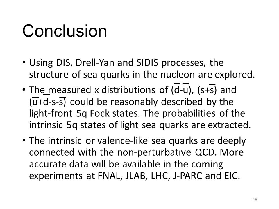 Conclusion Using DIS, Drell-Yan and SIDIS processes, the structure of sea quarks in the nucleon are explored. The measured x distributions of (d-u), (