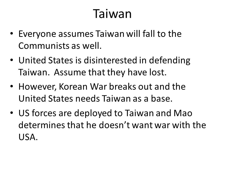 Taiwan Everyone assumes Taiwan will fall to the Communists as well. United States is disinterested in defending Taiwan. Assume that they have lost. Ho