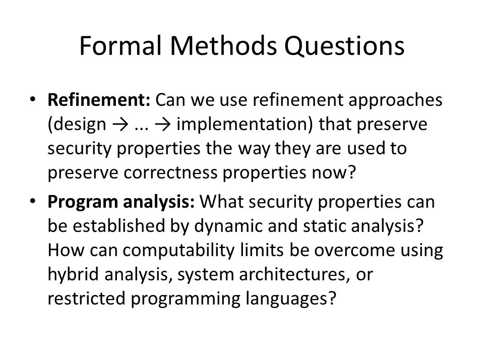 Formal Methods Questions Refinement: Can we use refinement approaches (design →...