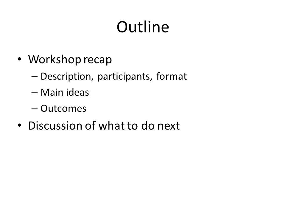 Outline Workshop recap – Description, participants, format – Main ideas – Outcomes Discussion of what to do next