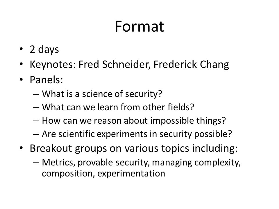 Format 2 days Keynotes: Fred Schneider, Frederick Chang Panels: – What is a science of security.