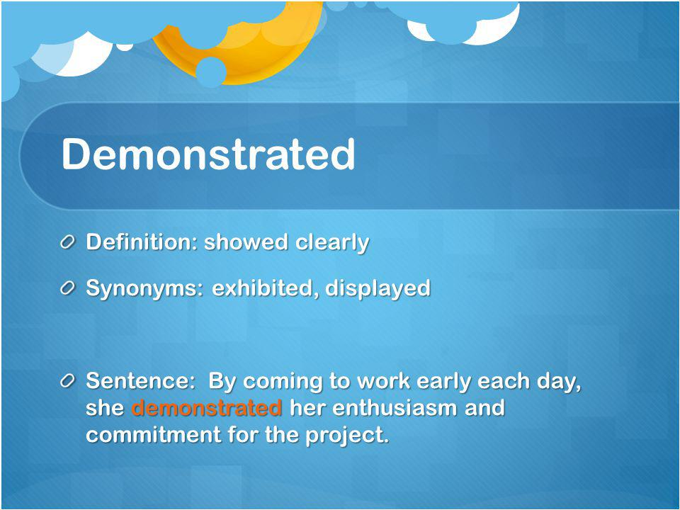 Demonstrated Definition: showed clearly Synonyms: exhibited, displayed Sentence: By coming to work early each day, she demonstrated her enthusiasm and commitment for the project.