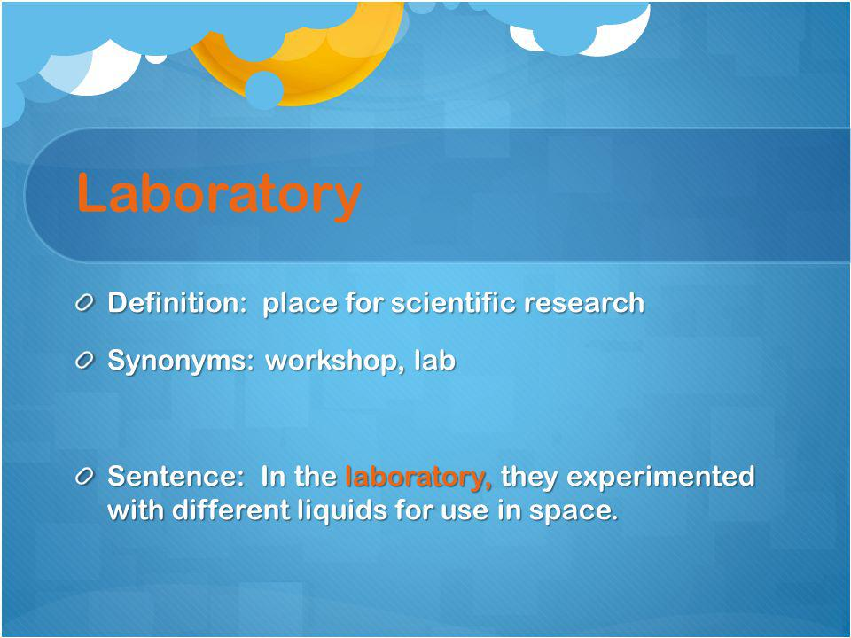 Laboratory Definition: place for scientific research Synonyms: workshop, lab Sentence: In the laboratory, they experimented with different liquids for use in space.