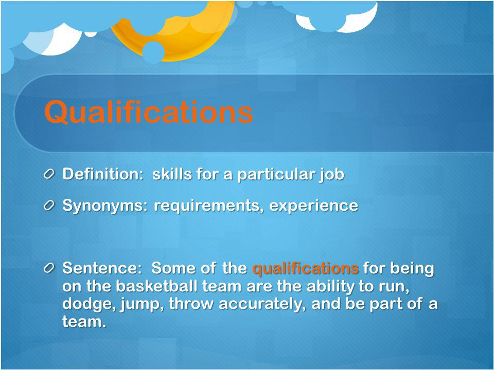 Qualifications Definition: skills for a particular job Synonyms: requirements, experience Sentence: Some of the qualifications for being on the basket