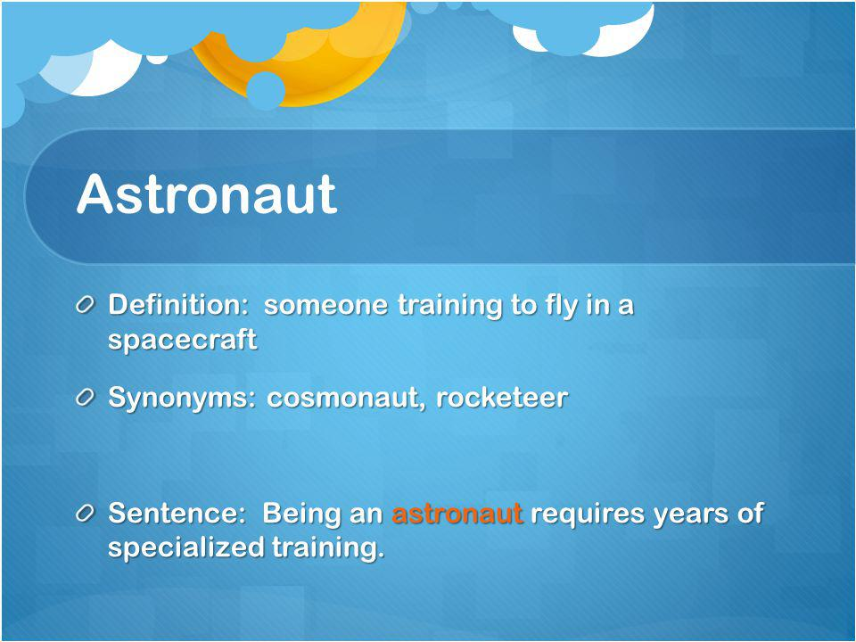 Astronaut Definition: someone training to fly in a spacecraft Synonyms: cosmonaut, rocketeer Sentence: Being an astronaut requires years of specialize