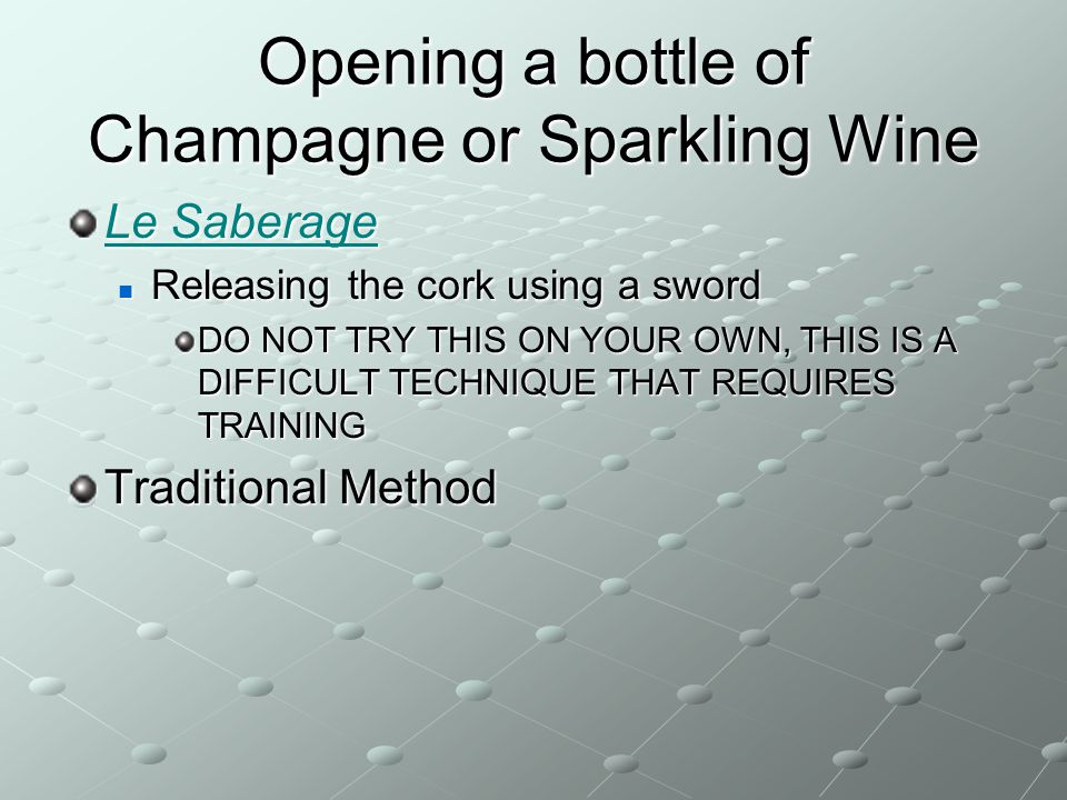Opening a bottle of Champagne or Sparkling Wine Le Saberage Le Saberage Releasing the cork using a sword Releasing the cork using a sword DO NOT TRY T