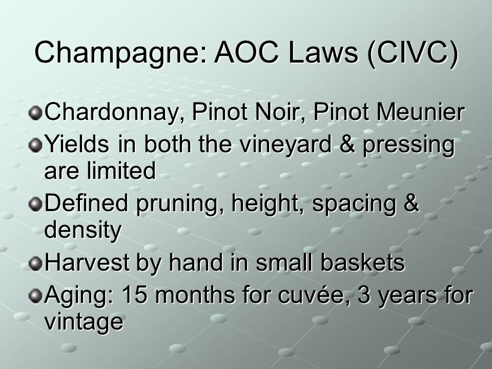 Champagne: AOC Laws (CIVC) Chardonnay, Pinot Noir, Pinot Meunier Yields in both the vineyard & pressing are limited Defined pruning, height, spacing &