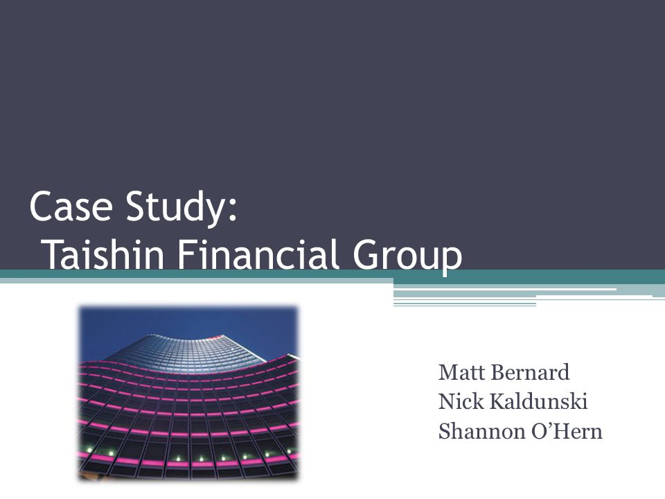Case Study: Taishin Financial Group Matt Bernard Nick Kaldunski Shannon O'Hern