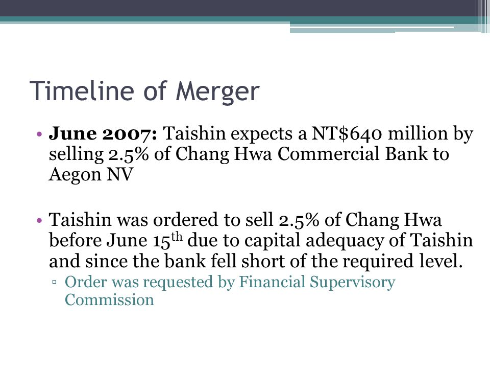 Timeline of Merger June 2007: Taishin expects a NT$640 million by selling 2.5% of Chang Hwa Commercial Bank to Aegon NV Taishin was ordered to sell 2.5% of Chang Hwa before June 15 th due to capital adequacy of Taishin and since the bank fell short of the required level.