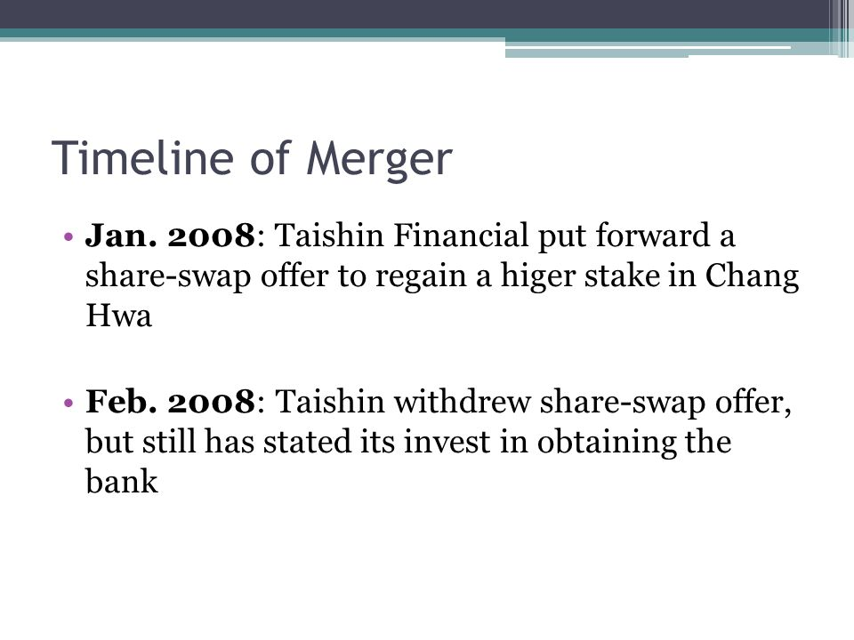 Timeline of Merger Jan. 2008: Taishin Financial put forward a share-swap offer to regain a higer stake in Chang Hwa Feb. 2008: Taishin withdrew share-