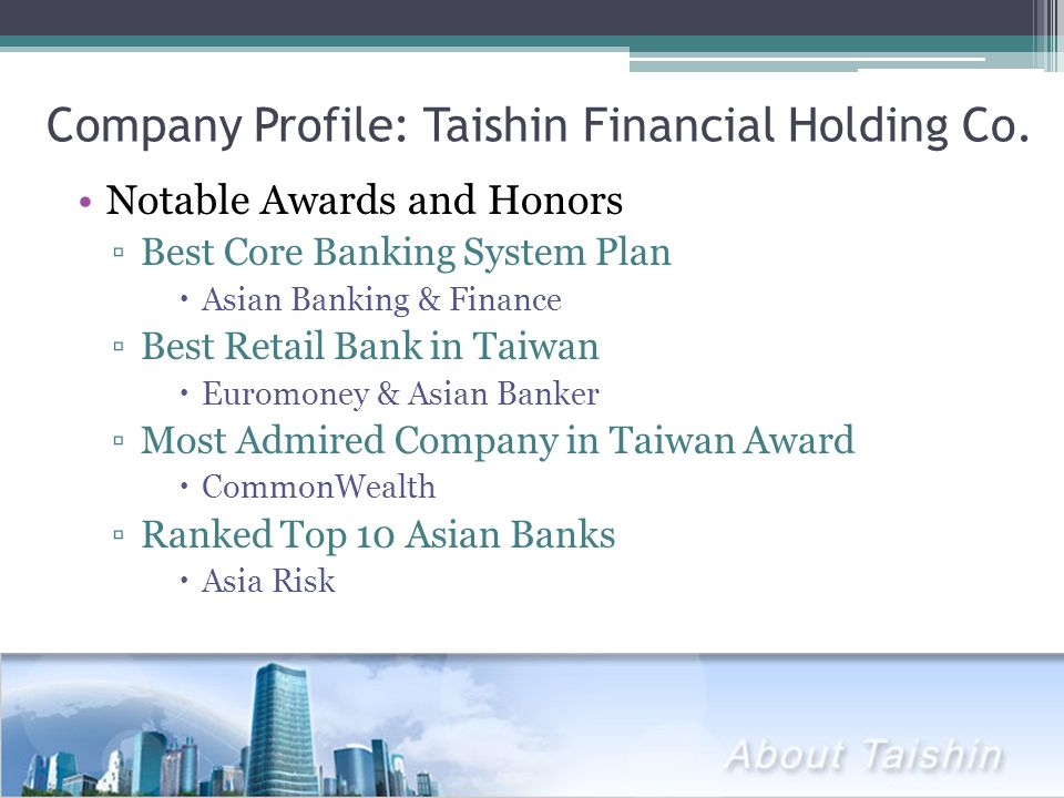 Company Profile: Taishin Financial Holding Co. Notable Awards and Honors ▫Best Core Banking System Plan  Asian Banking & Finance ▫Best Retail Bank in