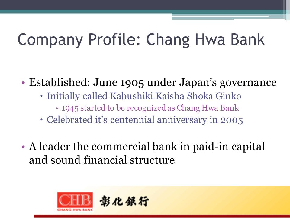 Company Profile: Chang Hwa Bank Established: June 1905 under Japan's governance  Initially called Kabushiki Kaisha Shoka Ginko ▫1945 started to be recognized as Chang Hwa Bank  Celebrated it's centennial anniversary in 2005 A leader the commercial bank in paid-in capital and sound financial structure