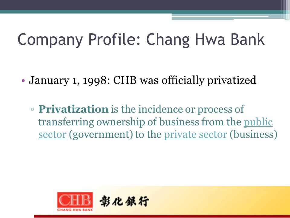 Company Profile: Chang Hwa Bank January 1, 1998: CHB was officially privatized ▫Privatization is the incidence or process of transferring ownership of business from the public sector (government) to the private sector (business)public sectorprivate sector