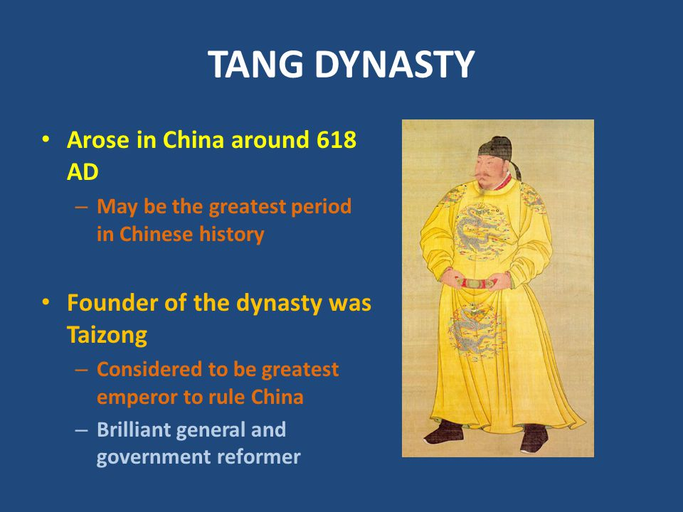TANG DYNASTY Arose in China around 618 AD – May be the greatest period in Chinese history Founder of the dynasty was Taizong – Considered to be greatest emperor to rule China – Brilliant general and government reformer