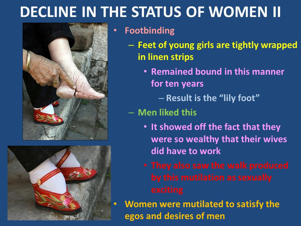 DECLINE IN THE STATUS OF WOMEN II Footbinding – Feet of young girls are tightly wrapped in linen strips Remained bound in this manner for ten years – Result is the lily foot – Men liked this It showed off the fact that they were so wealthy that their wives did have to work They also saw the walk produced by this mutilation as sexually exciting Women were mutilated to satisfy the egos and desires of men