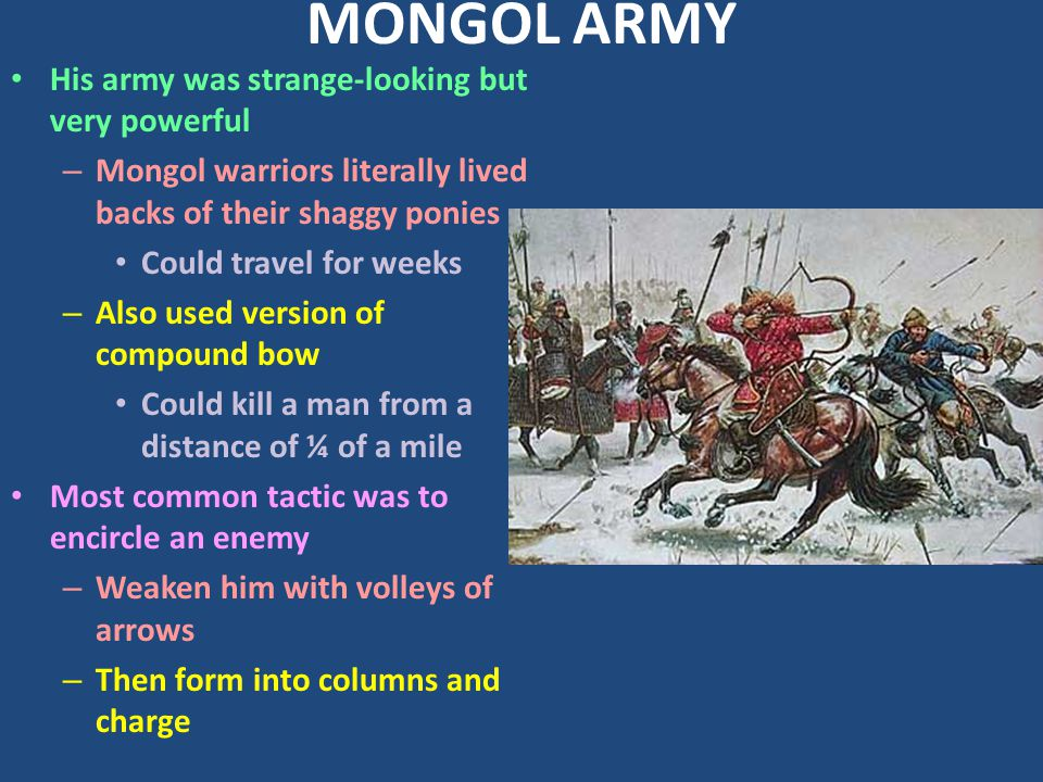 MONGOL ARMY His army was strange-looking but very powerful – Mongol warriors literally lived backs of their shaggy ponies Could travel for weeks – Also used version of compound bow Could kill a man from a distance of ¼ of a mile Most common tactic was to encircle an enemy – Weaken him with volleys of arrows – Then form into columns and charge