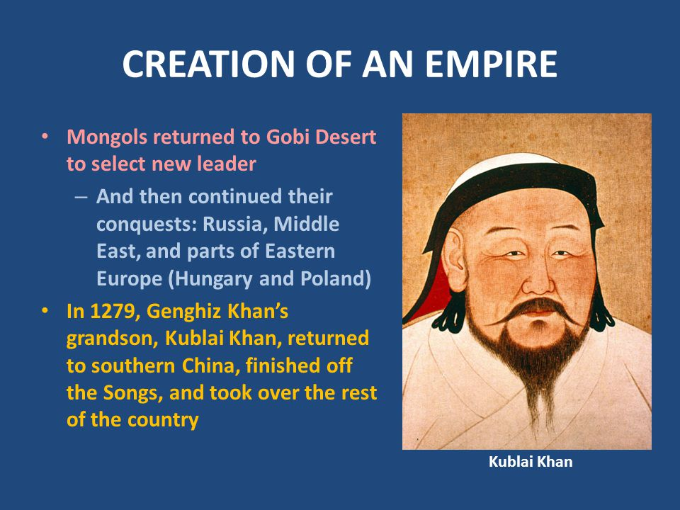 CREATION OF AN EMPIRE Mongols returned to Gobi Desert to select new leader – And then continued their conquests: Russia, Middle East, and parts of Eastern Europe (Hungary and Poland) In 1279, Genghiz Khan's grandson, Kublai Khan, returned to southern China, finished off the Songs, and took over the rest of the country Kublai Khan