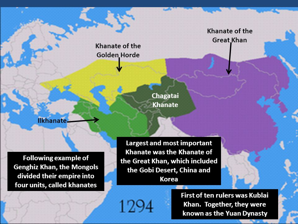 Following example of Genghiz Khan, the Mongols divided their empire into four units, called khanates Khanate of the Golden Horde Khanate of the Great Khan Chagatai Khanate Ilkhanate Largest and most important Khanate was the Khanate of the Great Khan, which included the Gobi Desert, China and Korea First of ten rulers was Kublai Khan.