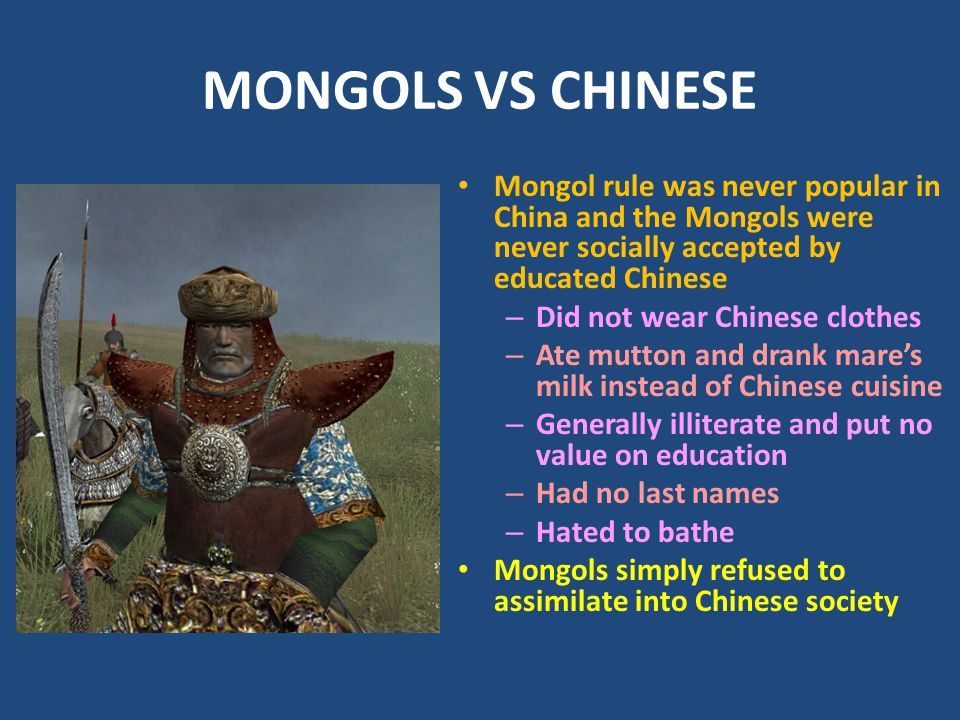 MONGOLS VS CHINESE Mongol rule was never popular in China and the Mongols were never socially accepted by educated Chinese – Did not wear Chinese clothes – Ate mutton and drank mare's milk instead of Chinese cuisine – Generally illiterate and put no value on education – Had no last names – Hated to bathe Mongols simply refused to assimilate into Chinese society