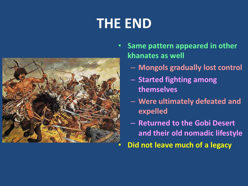 THE END Same pattern appeared in other khanates as well – Mongols gradually lost control – Started fighting among themselves – Were ultimately defeated and expelled – Returned to the Gobi Desert and their old nomadic lifestyle Did not leave much of a legacy