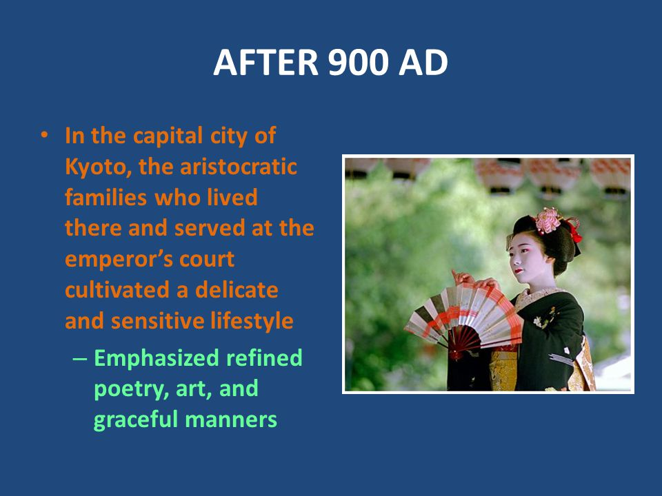 AFTER 900 AD In the capital city of Kyoto, the aristocratic families who lived there and served at the emperor's court cultivated a delicate and sensitive lifestyle – Emphasized refined poetry, art, and graceful manners