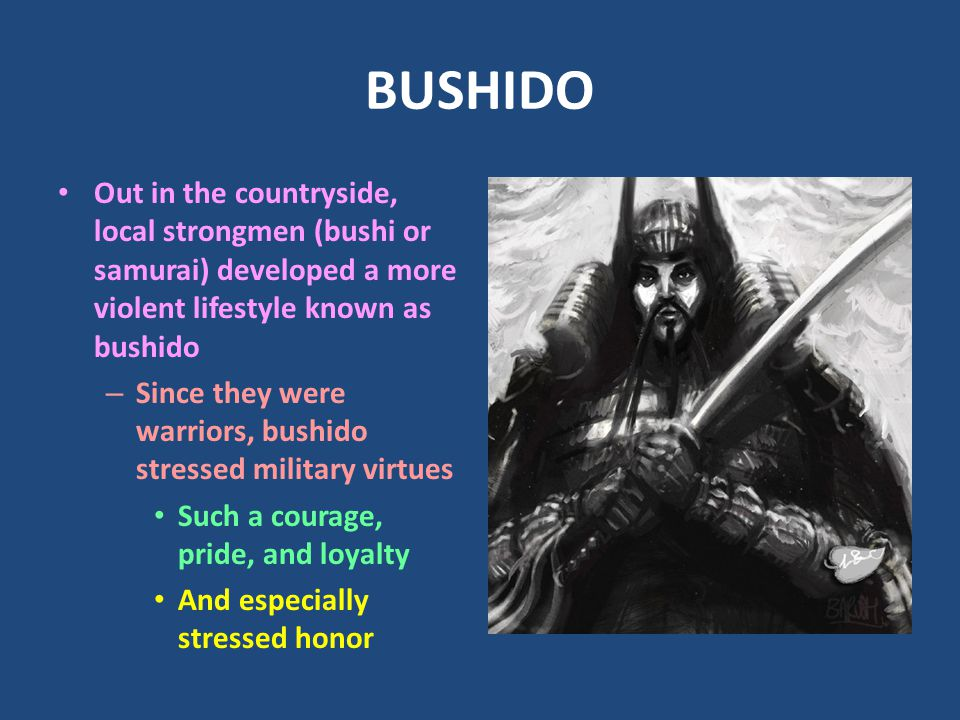 BUSHIDO Out in the countryside, local strongmen (bushi or samurai) developed a more violent lifestyle known as bushido – Since they were warriors, bushido stressed military virtues Such a courage, pride, and loyalty And especially stressed honor