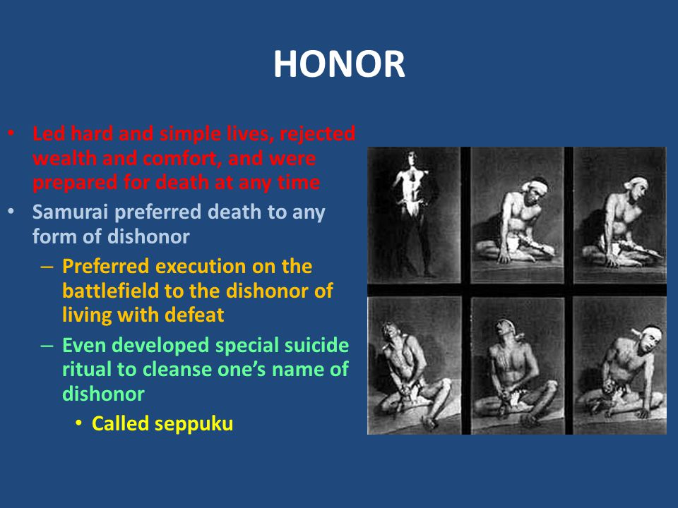 HONOR Led hard and simple lives, rejected wealth and comfort, and were prepared for death at any time Samurai preferred death to any form of dishonor – Preferred execution on the battlefield to the dishonor of living with defeat – Even developed special suicide ritual to cleanse one's name of dishonor Called seppuku