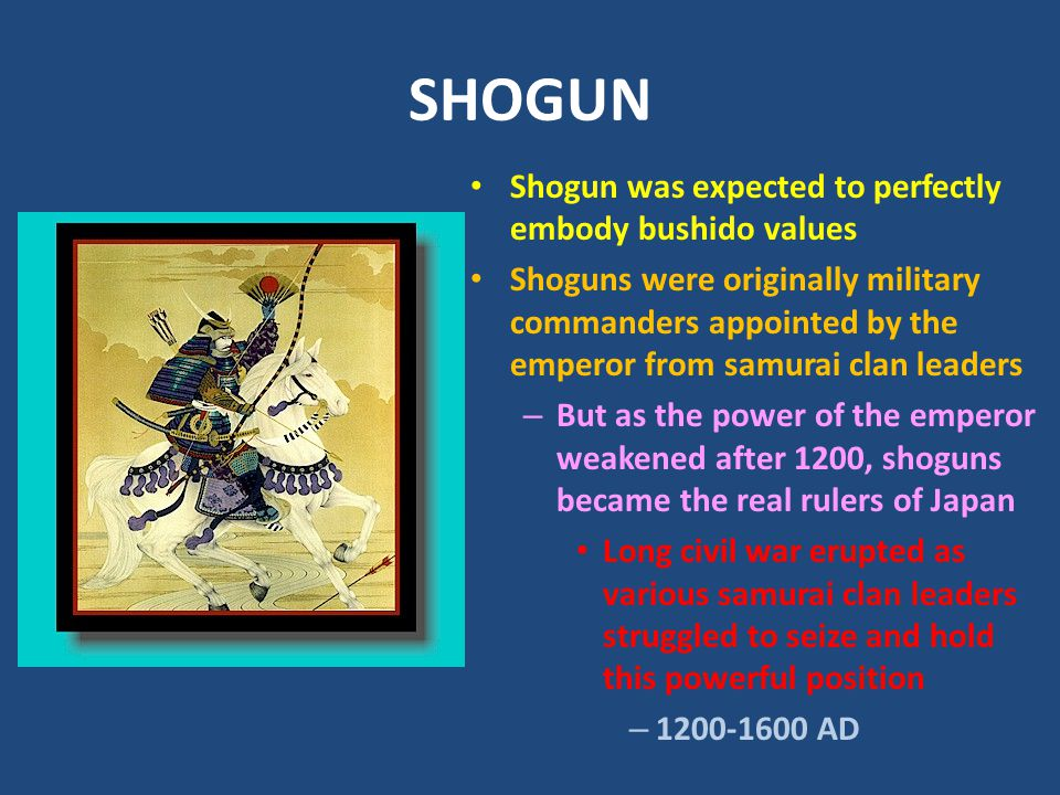 SHOGUN Shogun was expected to perfectly embody bushido values Shoguns were originally military commanders appointed by the emperor from samurai clan leaders – But as the power of the emperor weakened after 1200, shoguns became the real rulers of Japan Long civil war erupted as various samurai clan leaders struggled to seize and hold this powerful position – 1200-1600 AD