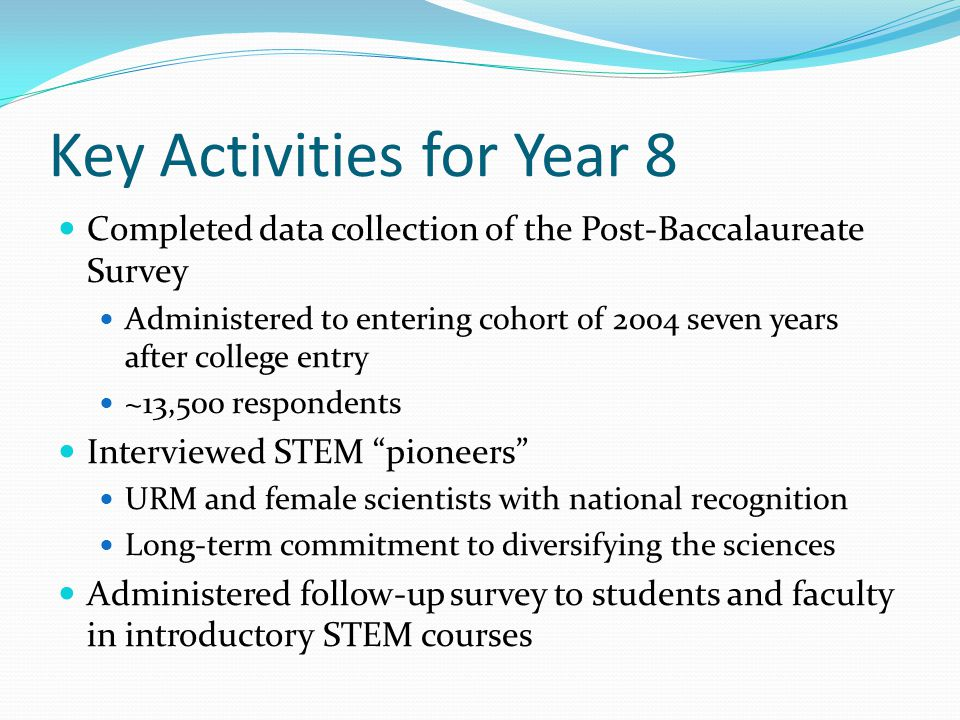 Key Activities for Year 8 Completed data collection of the Post-Baccalaureate Survey Administered to entering cohort of 2004 seven years after college entry ~13,500 respondents Interviewed STEM pioneers URM and female scientists with national recognition Long-term commitment to diversifying the sciences Administered follow-up survey to students and faculty in introductory STEM courses