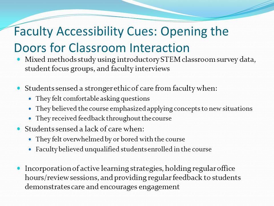 Faculty Accessibility Cues: Opening the Doors for Classroom Interaction Mixed methods study using introductory STEM classroom survey data, student focus groups, and faculty interviews Students sensed a stronger ethic of care from faculty when: They felt comfortable asking questions They believed the course emphasized applying concepts to new situations They received feedback throughout the course Students sensed a lack of care when: They felt overwhelmed by or bored with the course Faculty believed unqualified students enrolled in the course Incorporation of active learning strategies, holding regular office hours/review sessions, and providing regular feedback to students demonstrates care and encourages engagement