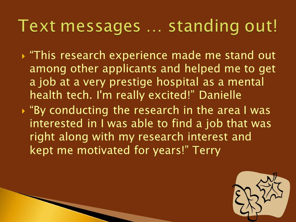 """ """"This research experience made me stand out among other applicants and helped me to get a job at a very prestige hospital as a mental health tech. I"""