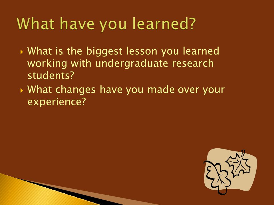  What is the biggest lesson you learned working with undergraduate research students?  What changes have you made over your experience?