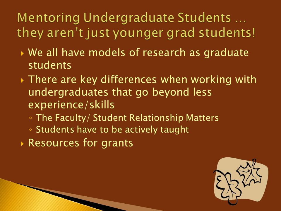  We all have models of research as graduate students  There are key differences when working with undergraduates that go beyond less experience/skil