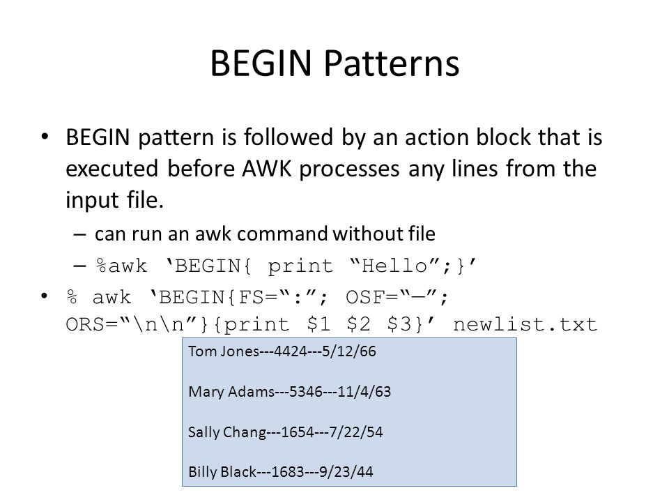 BEGIN Patterns BEGIN pattern is followed by an action block that is executed before AWK processes any lines from the input file.
