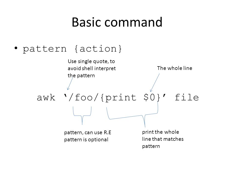 Basic command pattern {action} pattern, can use R.E pattern is optional awk '/foo/{print $0}' file Use single quote, to avoid shell interpret the pattern print the whole line that matches pattern The whole line