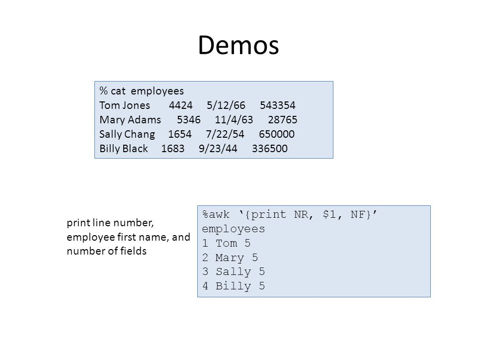 Demos print line number, employee first name, and number of fields % cat employees Tom Jones 4424 5/12/66 543354 Mary Adams 5346 11/4/63 28765 Sally Chang 1654 7/22/54 650000 Billy Black 1683 9/23/44 336500 %awk '{print NR, $1, NF}' employees 1 Tom 5 2 Mary 5 3 Sally 5 4 Billy 5