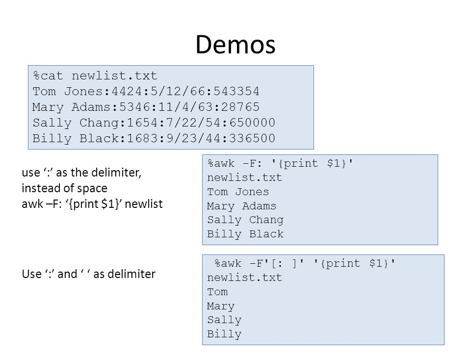 Demos use ':' as the delimiter, instead of space awk –F: '{print $1}' newlist Use ':' and ' ' as delimiter %cat newlist.txt Tom Jones:4424:5/12/66:543354 Mary Adams:5346:11/4/63:28765 Sally Chang:1654:7/22/54:650000 Billy Black:1683:9/23/44:336500 %awk -F: {print $1} newlist.txt Tom Jones Mary Adams Sally Chang Billy Black %awk -F [: ] {print $1} newlist.txt Tom Mary Sally Billy