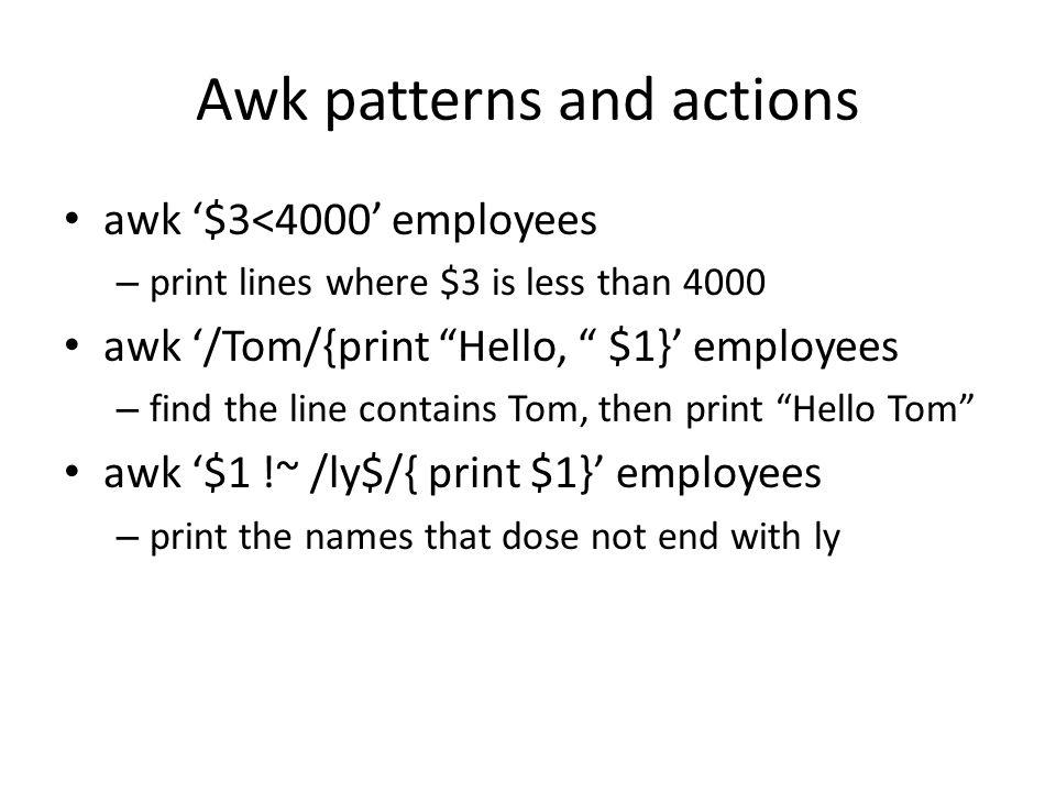 Awk in script #file: awk_first /Tom/{print Tom's birthday is $3} /Mary/{print NR, $0} #print line number /^Sally/{print Hi, Sally.